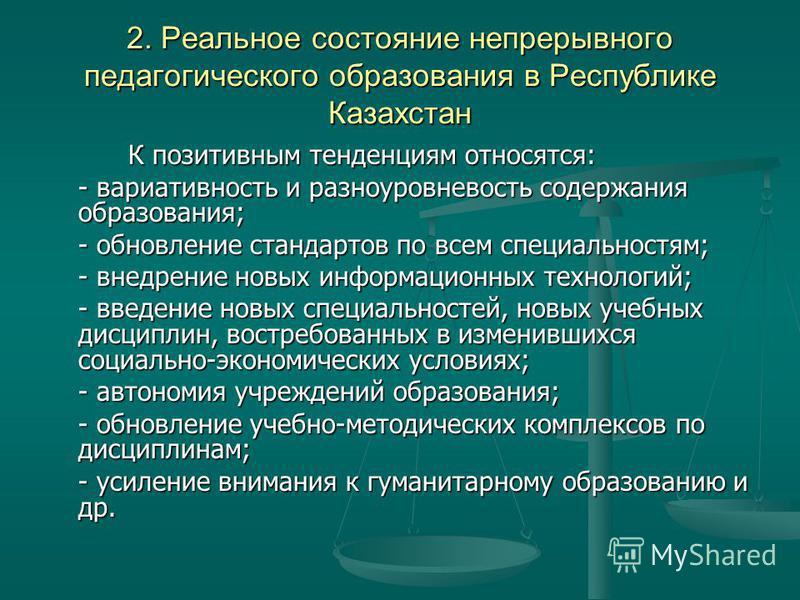 2. Реальное состояние непрерывного педагогического образования в Республике Казахстан К позитивным тенденциям относятся: - вариативность и разноуровневость содержания образования; - обновление стандартов по всем специальностям; - внедрение новых инфо