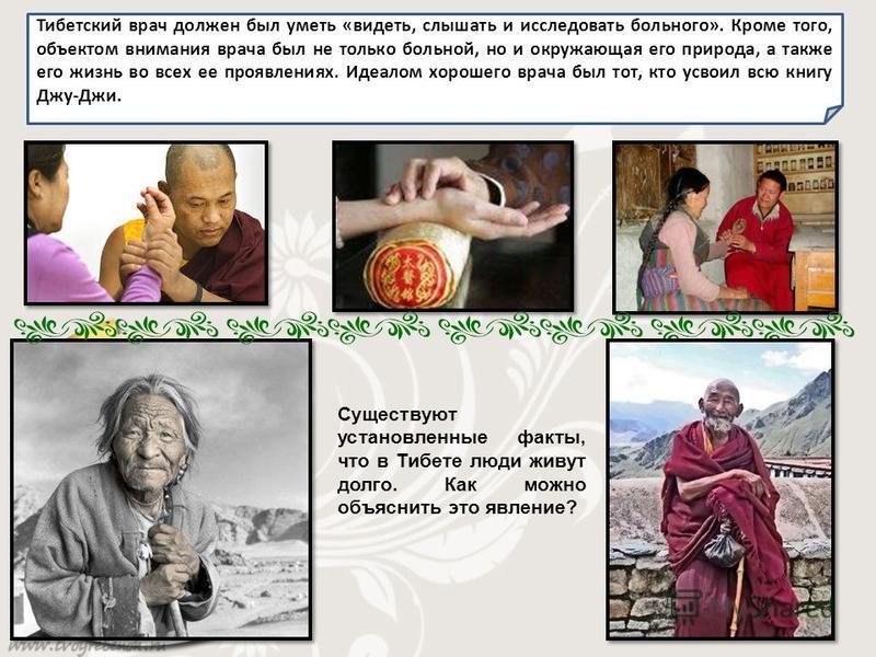 Тибетский врач должен был уметь «видеть, слышать и исследовать больного». Кроме того, объектом внимания врача был не только больной, но и окружающая его природа, а также его жизнь во всех ее проявлениях. Идеалом хорошего врача был тот, кто усвоил всю