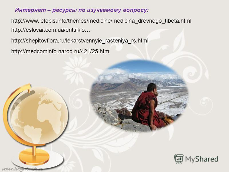 http://www.letopis.info/themes/medicine/medicina_drevnego_tibeta.html http://eslovar.com.ua/entsiklo… http://shepitovflora.ru/lekarstvennyie_rasteniya_rs.html http://medcominfo.narod.ru/421/25. htm Интернет – ресурсы по изучаемому вопросу: