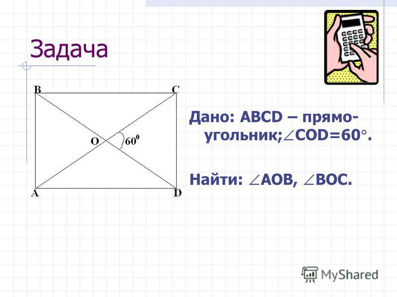 Задача Дано: ABCD – прямо- угольник; CОD=60. Найти: АOB, BOC.