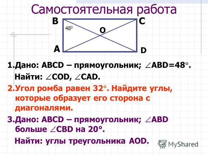 Самостоятельная работа 1.Дано: ABCD – прямоугольник; ABD=48. Найти: СОD, СAD. 2. Угол ромба равен 32. Найдите углы, которые образует его сторона с диагоналями. 3.Дано: ABCD – прямоугольник; ABD больше СВD на 20°. Найти: углы треугольника АОD. А ВС D