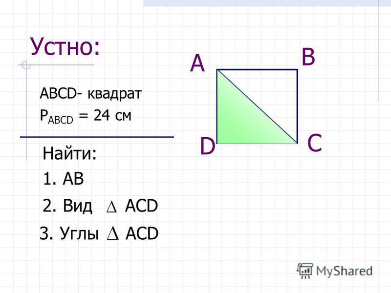 Устно: АВСD- квадрат Р AВCD = 24 см А В С D Найти: 1. АВ 2. Вид АСD 3. Углы АСD