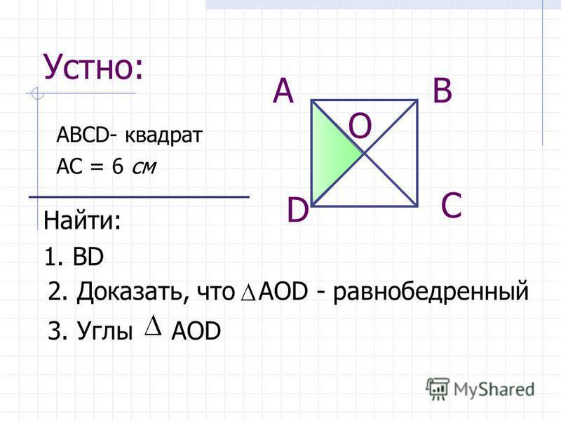 Устно: АВСD- квадрат АС = 6 см АВ С D Найти: 1. ВD 2. Доказать, что АОD - равнобедренный 3. Углы АОD О