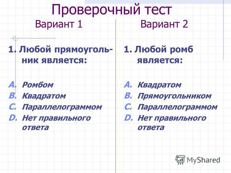 Проверочный тест Вариант 1 Вариант 2 1. Любой прямоугольник является: A. Ромбом B. Квадратом C. Параллелограммом D. Нет правильного ответа 1. Любой ромб является: A. Квадратом B. Прямоугольником C. Параллелограммом D. Нет правильного ответа