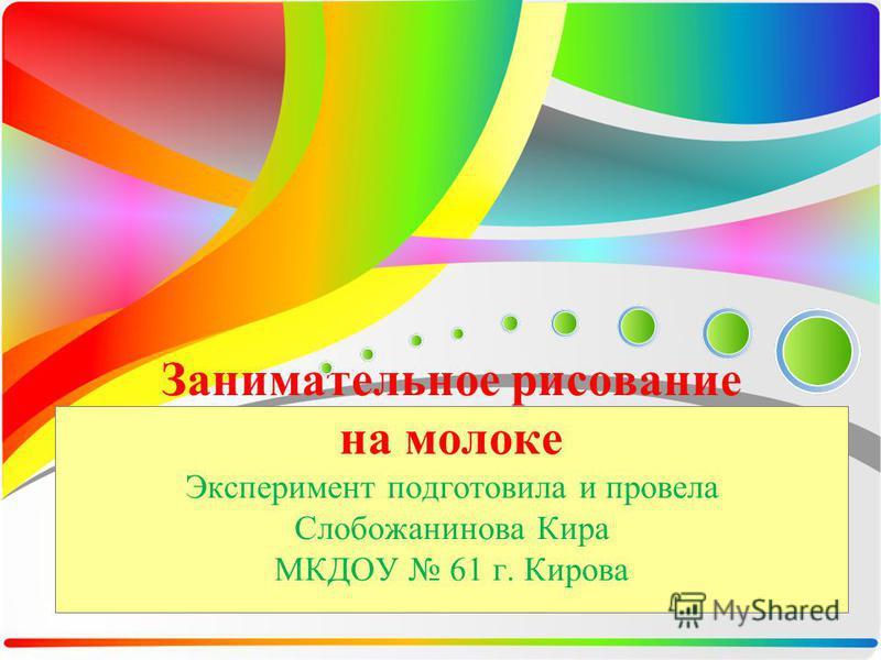 Занимательное рисование на молоке Эксперимент подготовила и провела Слобожанинова Кира МКДОУ 61 г. Кирова
