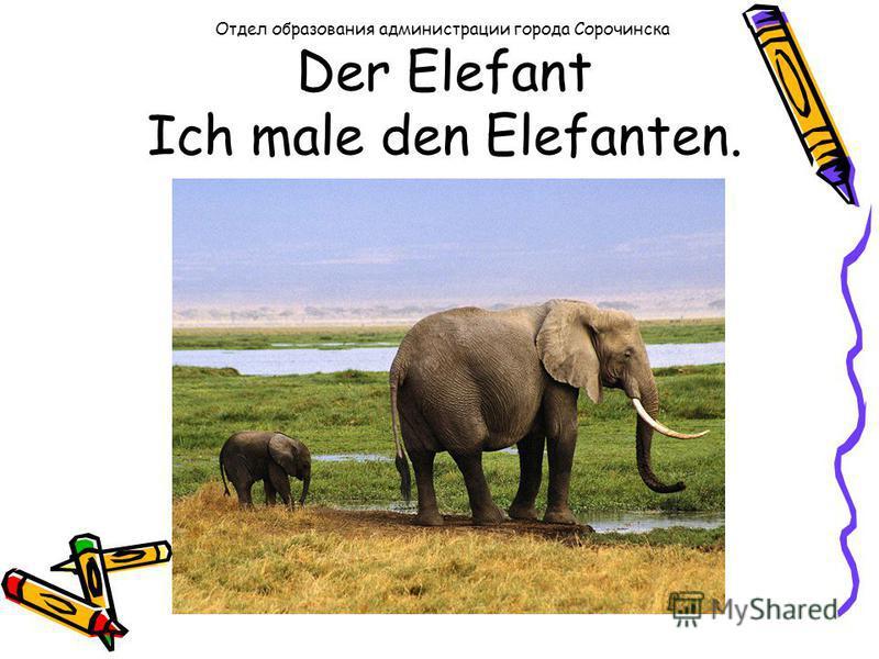 Der Elefant Ich male den Elefanten. Отдел образования администрации города Сорочинска