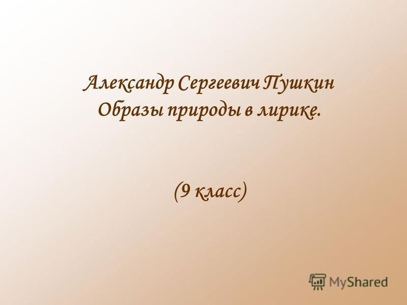 Александр Сергеевич Пушкин Образы природы в лирике. (9 класс)