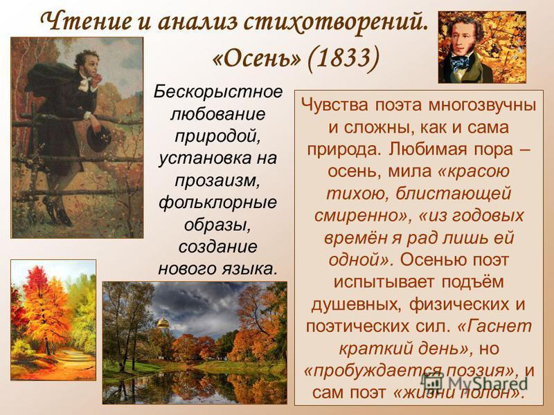 Чтение и анализ стихотворений. «Осень» (1833) Чувства поэта многозвучны и сложны, как и сама природа. Любимая пора – осень, мила «красою тихою, блистающей смиренно», «из годовых времён я рад лишь ей одной». Осенью поэт испытывает подъём душевных, физ