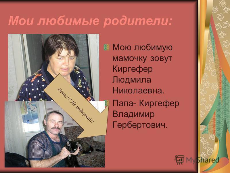 Мои любимые родители: Мою любимую мамочку зовут Киргефер Людмила Николаевна. Папа- Киргефер Владимир Гербертович. Дочь!!!! Не подкачай!!
