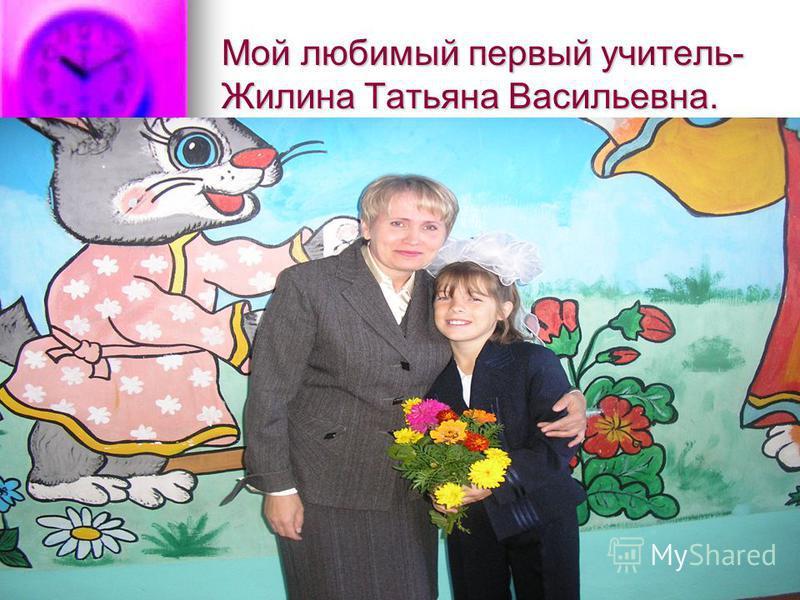 Мой любимый первый учитель- Жилина Татьяна Васильевна.