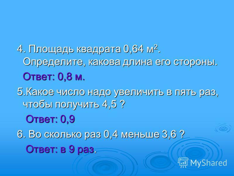 4. Площадь квадрата 0,64 м 2. Определите, какова длина его стороны. 4. Площадь квадрата 0,64 м 2. Определите, какова длина его стороны. Ответ: 0,8 м. Ответ: 0,8 м. 5. Какое число надо увеличить в пять раз, чтобы получить 4,5 ? 5. Какое число надо уве