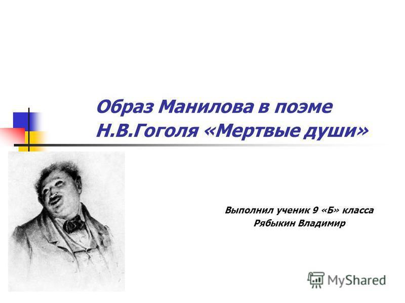 Образ Манилова в поэме Н.В.Гоголя «Мертвые души» Выполнил ученик 9 «Б» класса Рябыкин Владимир