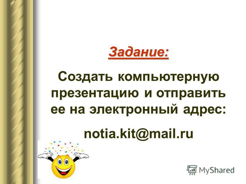Задание: Создать компьютерную презентацию и отправить ее на электронный адрес: notia.kit@mail.ru