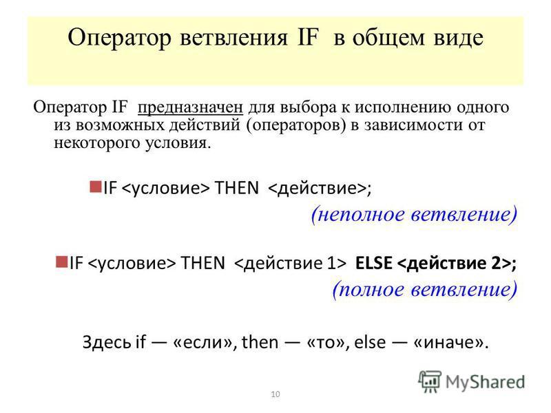 Оператор ветвления IF в общем виде Оператор IF предназначен для выбора к исполнению одного из возможных действий (операторов) в зависимости от некоторого условия. IF THEN ; (неполное ветвление) IF THEN ELSE ; (полное ветвление) Здесь if «если», then