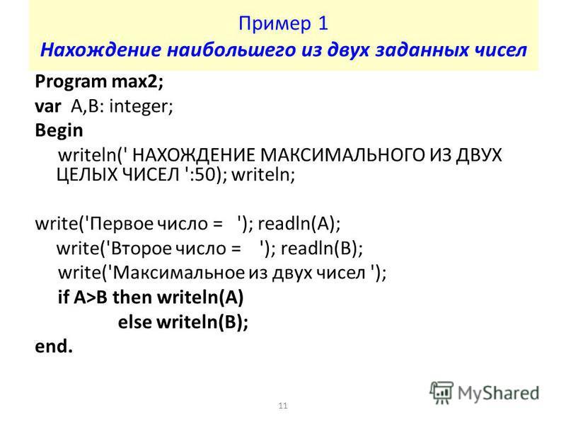 Пример 1 Нахождение наибольшего из двух заданных чисел Program max2; var A,B: integer; Begin writeln(' НАХОЖДЕНИЕ МАКСИМАЛЬНОГО ИЗ ДВУХ ЦЕЛЫХ ЧИСЕЛ ':50); writeln; write('Первое число = '); readln(A); write('Второе число = '); readln(B); write('Макси