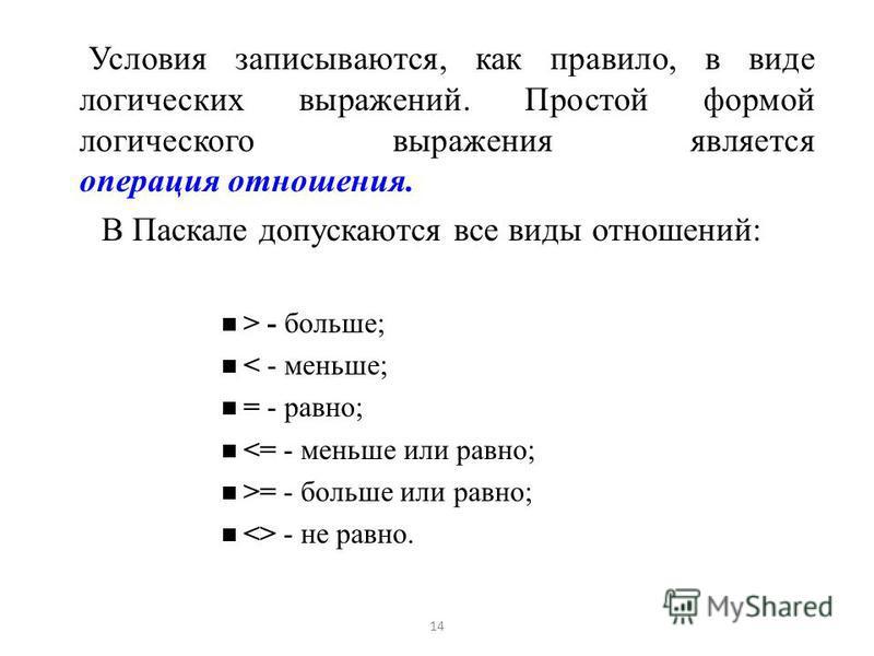 Условия записываются, как правило, в виде логических выражений. Простой формой логического выражения является операция отношения. В Паскале допускаются все виды отношений: > - больше; < - меньше; = - равно; <= - меньше или равно; >= - больше или равн