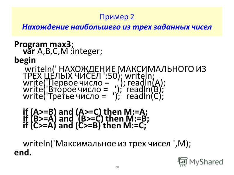 Program max3; var A,B,C,M :integer; begin writeln(' НАХОЖДЕНИЕ МАКСИМАЛЬНОГО ИЗ ТРЕХ ЦЕЛЫХ ЧИСЕЛ ':50); writeln; write('Первое число = '); readln(A); write('Второе число = '); readln(B); write('Третье число = '); readln(C); if (A>=B) and (A>=C) then