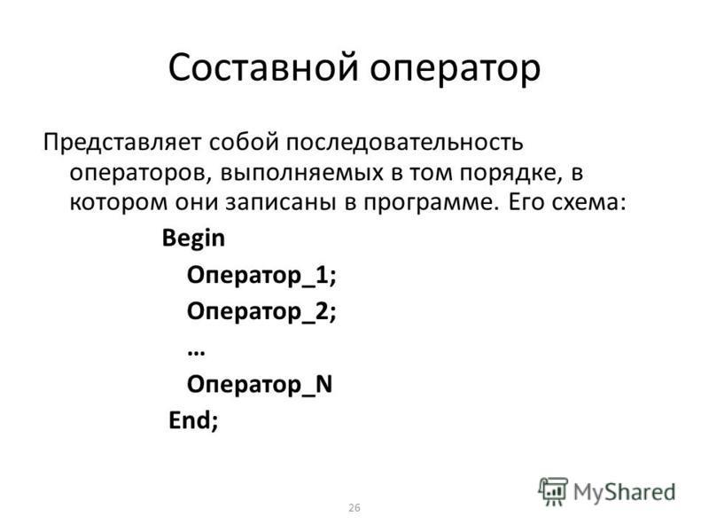 26 Составной оператор Представляет собой последовательность операторов, выполняемых в том порядке, в котором они записаны в программе. Его схема: Begin Оператор_1; Оператор_2; … Оператор_N End;