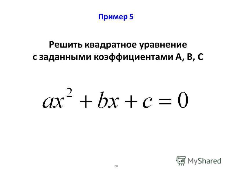 28 Пример 5 Решить квадратное уравнение с заданными коэффициентами А, В, С