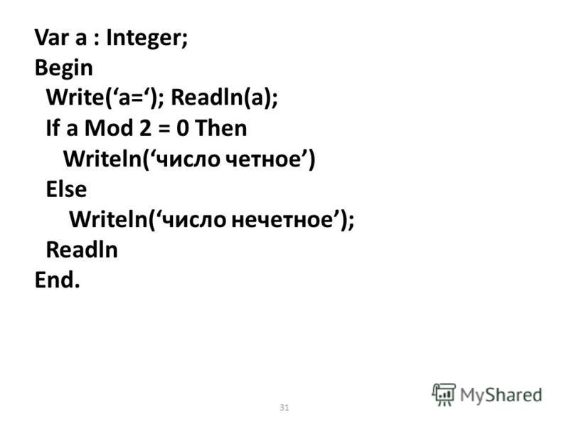 31 Var a : Integer; Begin Write(a=); Readln(a); If a Mod 2 = 0 Then Writeln(число четное) Else Writeln(число нечетное); Readln End.
