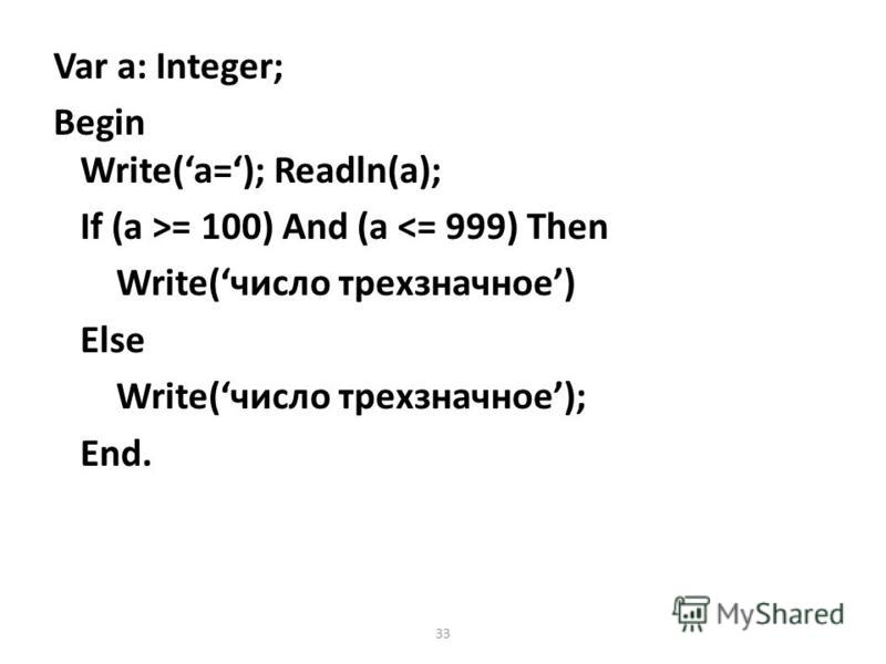 33 Var a: Integer; Begin Write(a=); Readln(a); If (a >= 100) And (a <= 999) Then Write(число трехзначное) Else Write(число трехзначное); End.