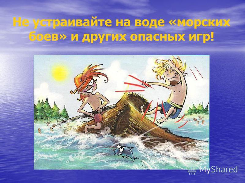 Не устраивайте на воде «морских боев» и других опасных игр!