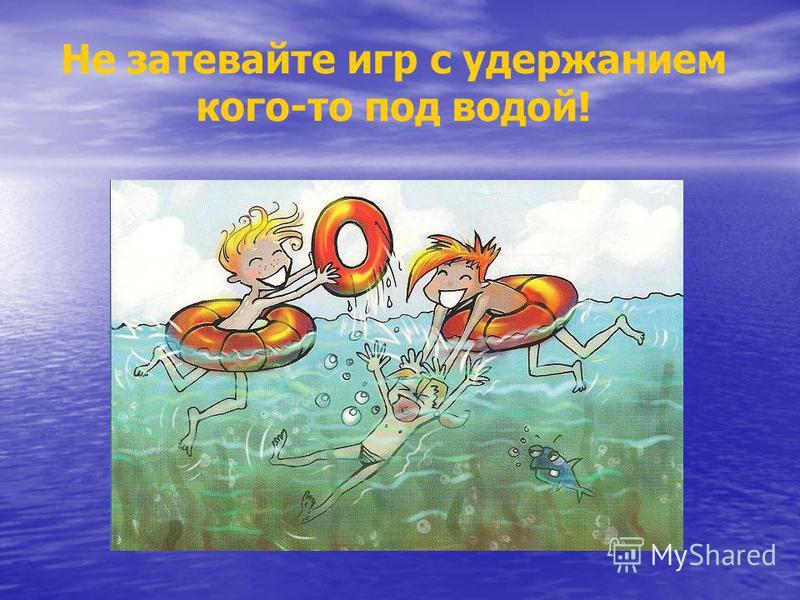 Не затевайте игр с удержанием кого-то под водой!