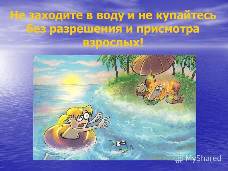 Не заходите в воду и не купайтесь без разрешения и присмотра взрослых!