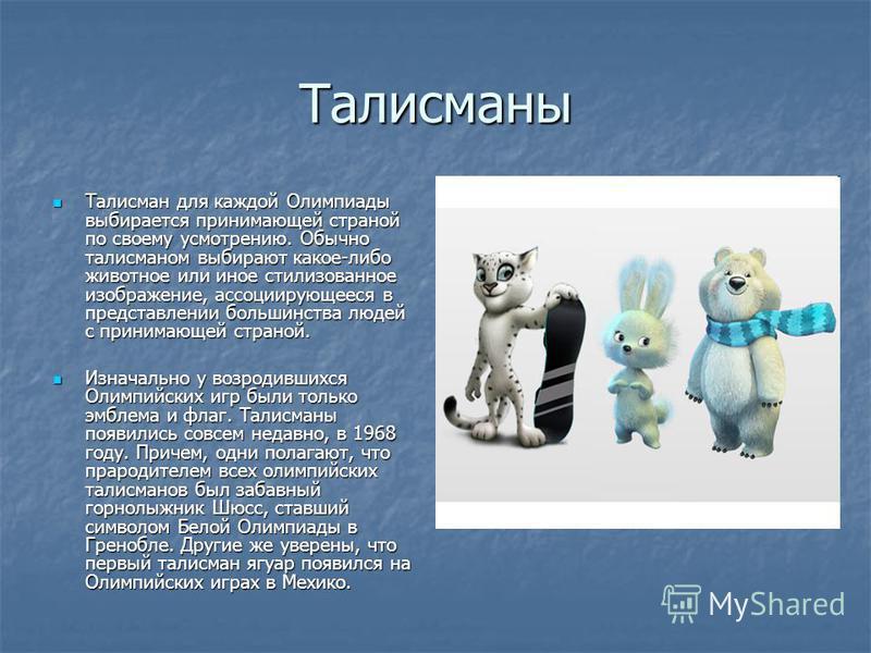 Талисманы Талисман для каждой Олимпиады выбирается принимающей страной по своему усмотрению. Обычно талисманом выбирают какое-либо животное или иное стилизованное изображение, ассоциирующееся в представлении большинства людей с принимающей страной. Т