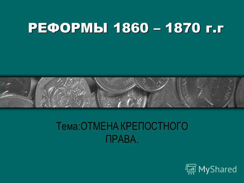 РЕФОРМЫ 1860 – 1870 г.г Тема:ОТМЕНА КРЕПОСТНОГО ПРАВА.