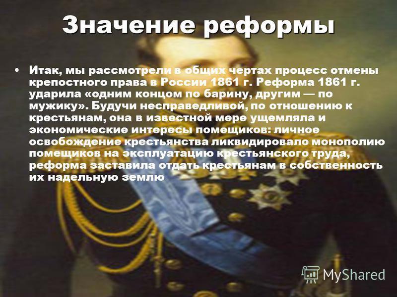 Значение реформы Итак, мы рассмотрели в общих чертах процесс отмены крепостного права в России 1861 г. Реформа 1861 г. ударила «одним концом по барину, другим по мужику». Будучи несправедливой, по отношению к крестьянам, она в известной мере ущемляла