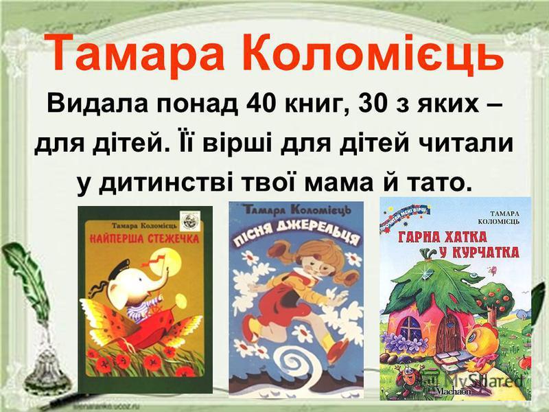Тамара Коломієць Видала понад 40 книг, 30 з яких – для дітей. Її вірші для дітей читали у дитинстві твої мама й тато.
