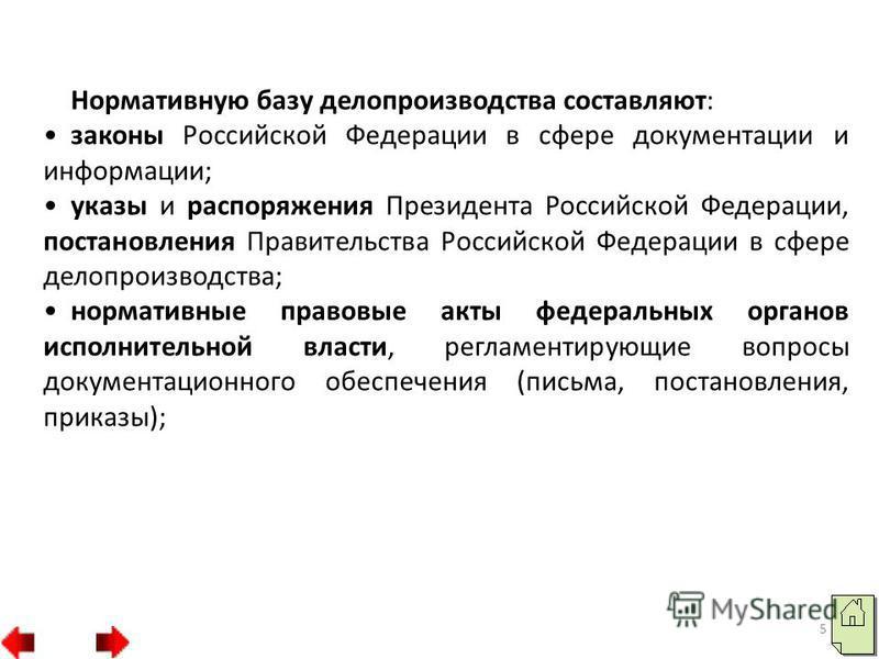 Нормативную базу делопроизводства составляют: законы Российской Федерации в сфере документации и информации; указы и распоряжения Президента Российской Федерации, постановления Правительства Российской Федерации в сфере делопроизводства; нормативные