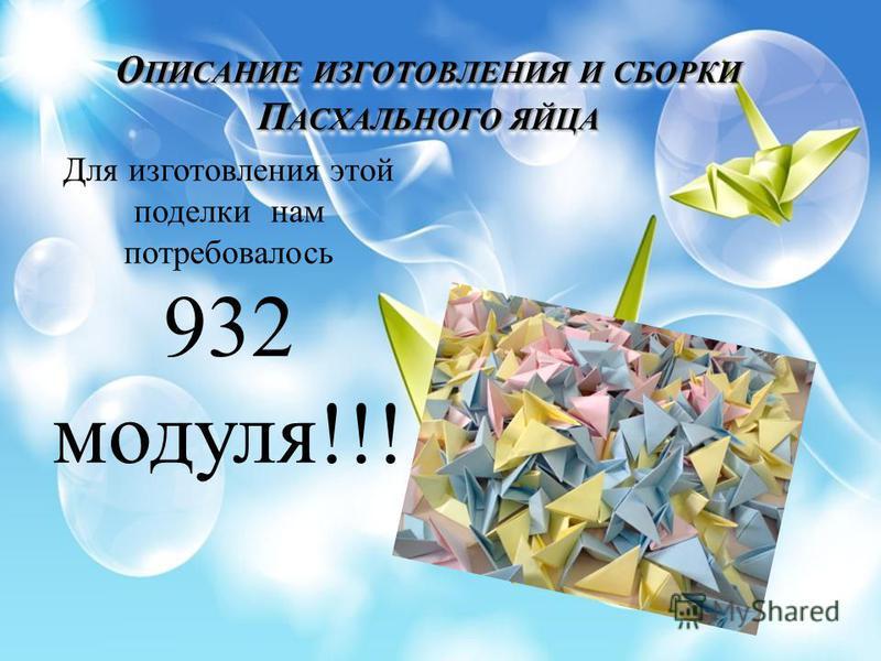 О ПИСАНИЕ ИЗГОТОВЛЕНИЯ И СБОРКИ П АСХАЛЬНОГО ЯЙЦА Для изготовления этой поделки нам потребовалось 932 модуля!!!