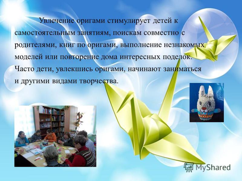 Увлечение оригами стимулирует детей к самостоятельным занятиям, поискам совместно с родителями, книг по оригами, выполнение незнакомых моделей или повторение дома интересных поделок. Часто дети, увлекшись оригами, начинают заниматься и другими видами