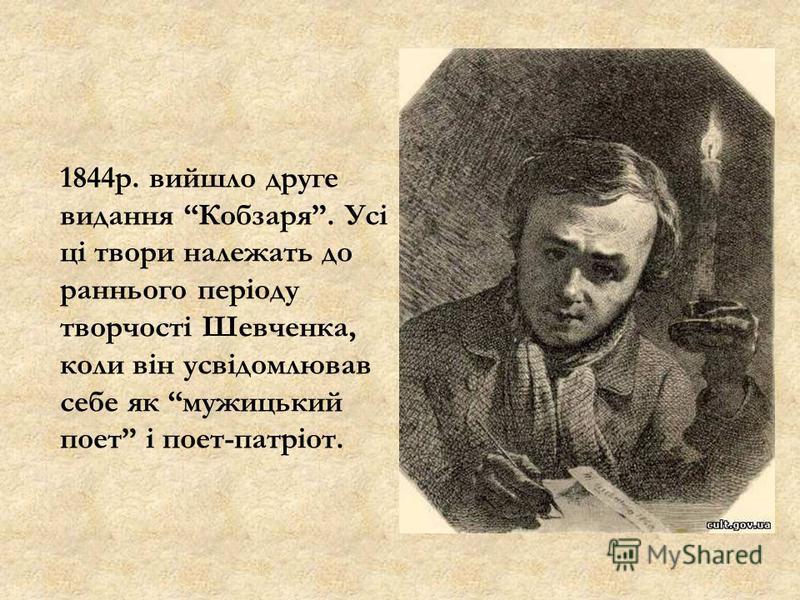 1844р. вийшло друге видання Кобзаря. Усі ці твори належать до раннього періоду творчості Шевченка, коли він усвідомлював себе як мужицький поет і поет-патріот.