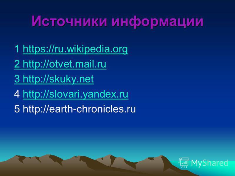 Источники информации 1 https://ru.wikipedia.orghttps://ru.wikipedia.org 2 http://otvet.mail.ru 3 http://skuky.net 4 http://slovari.yandex.ruhttp://slovari.yandex.ru 5 http://earth-chronicles.ru
