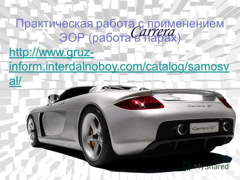 Практическая работа с применением ЭОР (работа в парах) http://www.gruz- inform.interdalnoboy.com/catalog/samosv al/