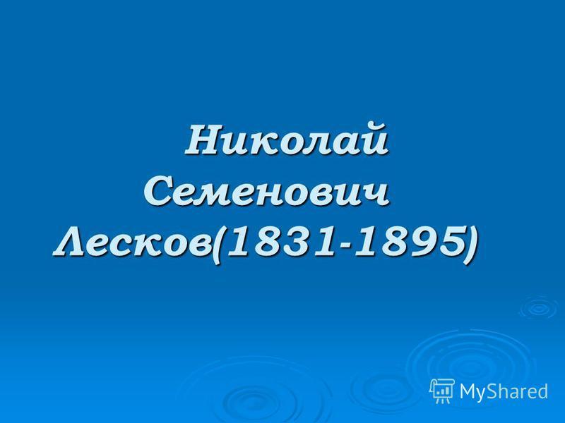 Николай Семенович Лесков(1831-1895) Николай Семенович Лесков(1831-1895)