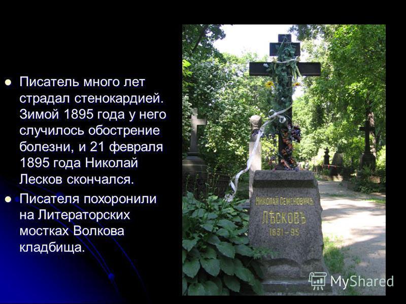 Писатель много лет страдал стенокардией. Зимой 1895 года у него случилось обострение болезни, и 21 февраля 1895 года Николай Лесков скончался. Писатель много лет страдал стенокардией. Зимой 1895 года у него случилось обострение болезни, и 21 февраля