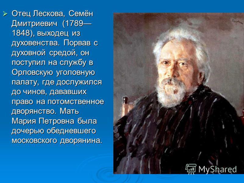 Отец Лескова, Семён Дмитриевич (1789 1848), выходец из духовенства. Порвав с духовной средой, он поступил на службу в Орловскую уголовную палату, где дослужился до чинов, дававших право на потомственное дворянство. Мать Мария Петровна была дочерью об
