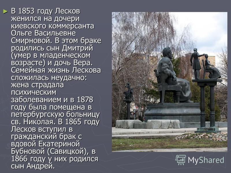 В 1853 году Лесков женился на дочери киевского коммерсанта Ольге Васильевне Смирновой. В этом браке родились сын Дмитрий (умер в младенческом возрасте) и дочь Вера. Семейная жизнь Лескова сложилась неудачно: жена страдала психическим заболеванием и в