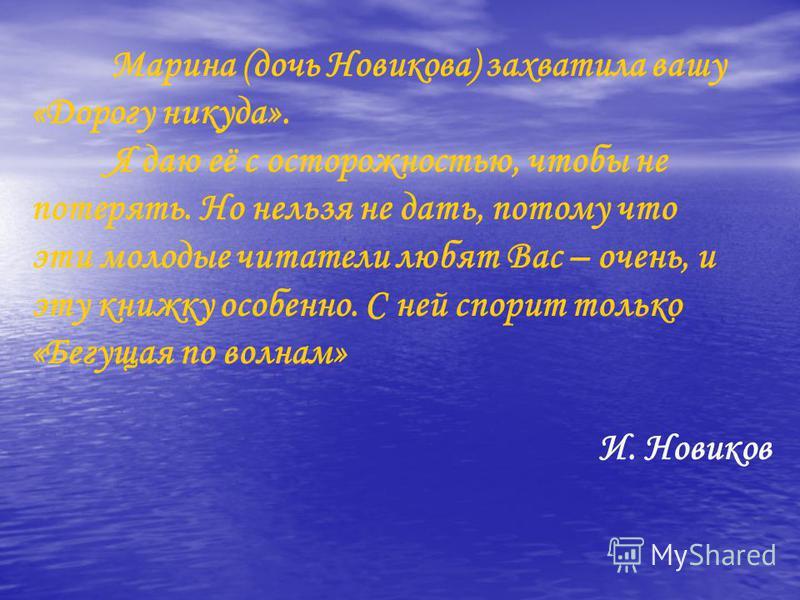 Марина (дочь Новикова) захватила вашу «Дорогу никуда». Я даю её с осторожностью, чтобы не потерять. Но нельзя не дать, потому что эти молодые читатели любят Вас – очень, и эту книжку особенно. С ней спорит только «Бегущая по волнам» И. Новиков