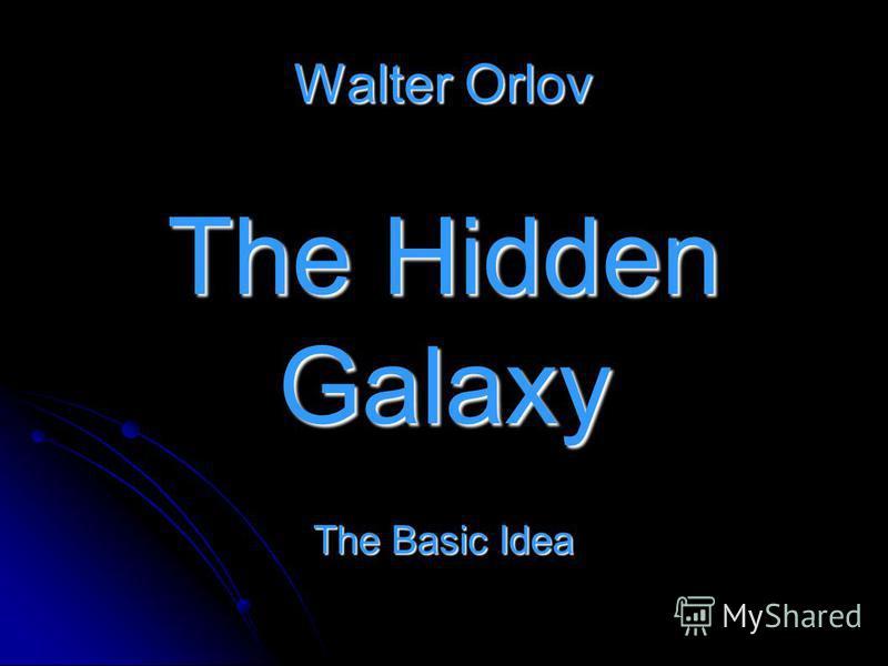 Walter Orlov The Hidden Galaxy The Basic Idea