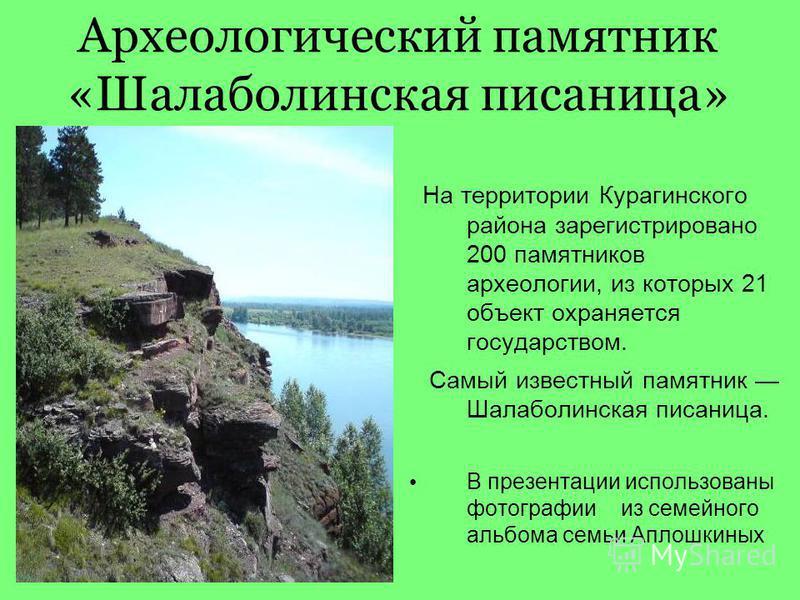 Археологический памятник «Шалаболинская писаница» На территории Курагинского района зарегистрировано 200 памятников археологии, из которых 21 объект охраняется государством. Самый известный памятник Шалаболинская писаница. В презентации использованы