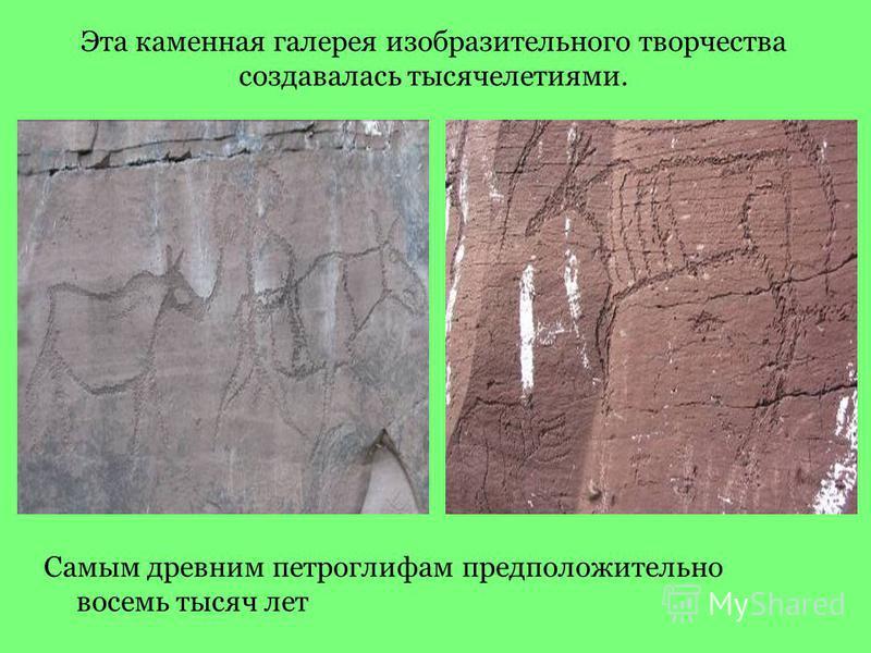Эта каменная галерея изобразительного творчества создавалась тысячелетиями. Самым древним петроглифам предположительно восемь тысяч лет