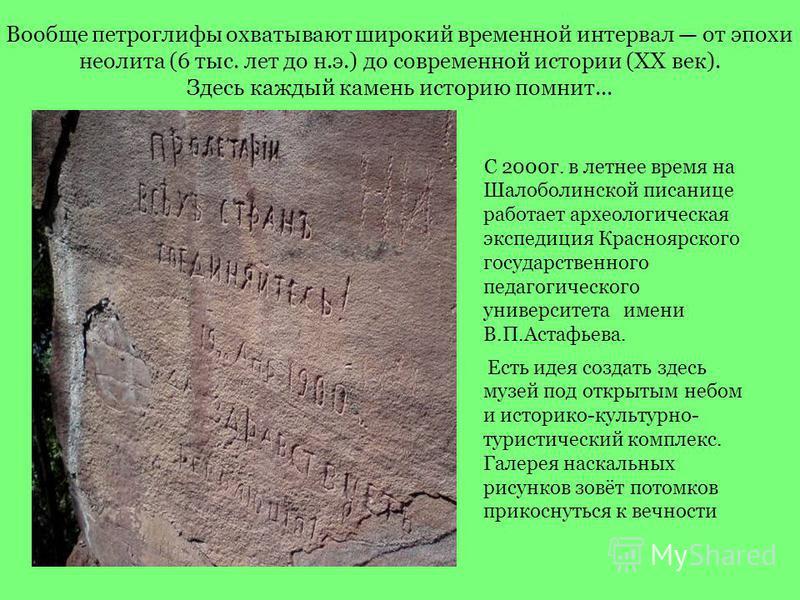 Вообще петроглифы охватывают широкий временной интервал от эпохи неолита (6 тыс. лет до н.э.) до современной истории (ХХ век). Здесь каждый камень историю помнит... С 2000 г. в летнее время на Шалоболинской писанице работает археологическая экспедици