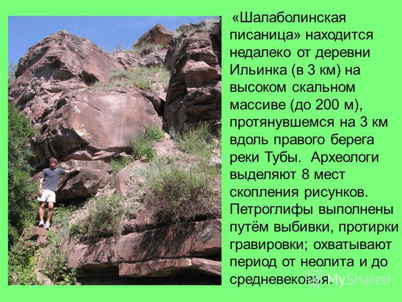 «Шалаболинская писаница» находится недалеко от деревни Ильинка (в 3 км) на высоком скальном массиве (до 200 м), протянувшемся на 3 км вдоль правого берега реки Тубы. Археологи выделяют 8 мест скопления рисунков. Петроглифы выполнены путём выбивки, пр