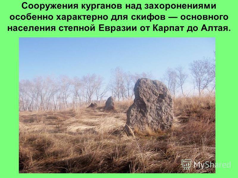 Сооружения курганов над захоронениями особенно характерно для скифов основного населения степной Евразии от Карпат до Алтая.