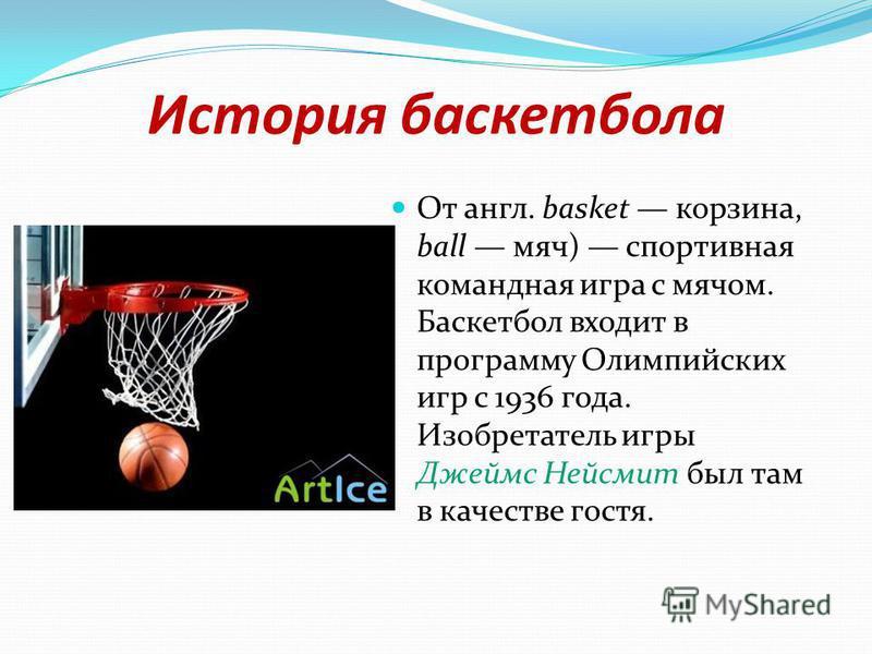 История баскетбола От англ. basket корзина, ball мяч) спортивная командная игра с мячом. Баскетбол входит в программу Олимпийских игр с 1936 года. Изобретатель игры Джеймс Нейсмит был там в качестве гостя.